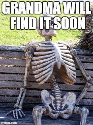 Waiting Skeleton Meme | GRANDMA WILL FIND IT SOON | image tagged in memes,waiting skeleton | made w/ Imgflip meme maker