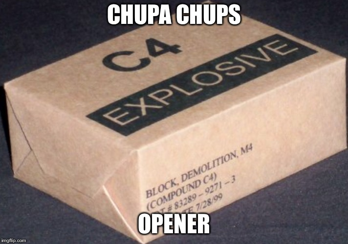 CHUPA CHUPS OPENER | image tagged in c4 | made w/ Imgflip meme maker