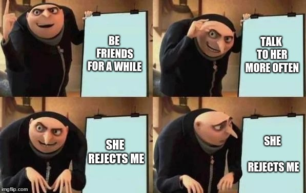 Gru's Plan | BE FRIENDS FOR A WHILE TALK TO HER MORE OFTEN SHE REJECTS ME SHE REJECTS ME | image tagged in gru's plan | made w/ Imgflip meme maker