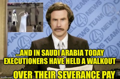 Ron Burgundy Meme | ...AND IN SAUDI ARABIA TODAY EXECUTIONERS HAVE HELD A WALKOUT .... OVER THEIR SEVERANCE PAY | image tagged in memes,ron burgundy | made w/ Imgflip meme maker