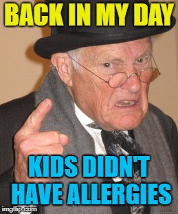 Back In My Day Meme | BACK IN MY DAY KIDS DIDN'T HAVE ALLERGIES | image tagged in memes,back in my day | made w/ Imgflip meme maker