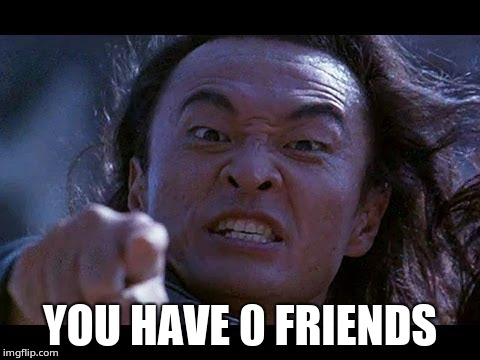 You have 0 friends | YOU HAVE 0 FRIENDS | image tagged in shang tsung your meme is mine,shang tsung | made w/ Imgflip meme maker
