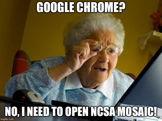 Grandma Finds The Internet Meme | GOOGLE CHROME? NO, I NEED TO OPEN NCSA MOSAIC! | image tagged in memes,grandma finds the internet | made w/ Imgflip meme maker
