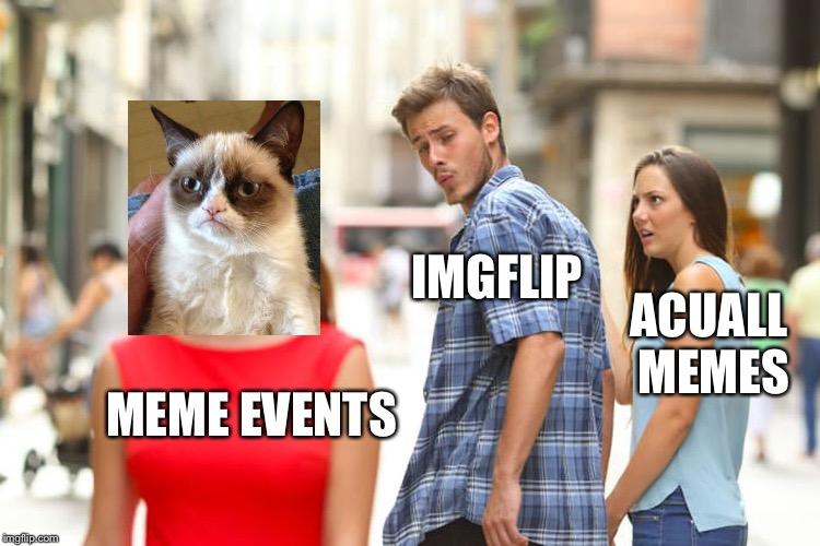 Distracted Boyfriend Meme | MEME EVENTS IMGFLIP ACUALL MEMES | image tagged in memes,distracted boyfriend | made w/ Imgflip meme maker