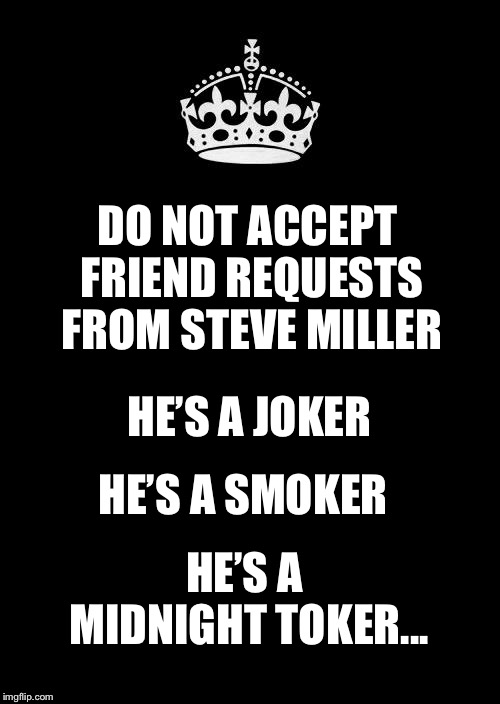 Keep Facebook safe | DO NOT ACCEPT FRIEND REQUESTS FROM STEVE MILLER HE'S A JOKER HE'S A SMOKER HE'S A MIDNIGHT TOKER... | image tagged in memes,keep calm and carry on black,facebook,steve miller band,joker | made w/ Imgflip meme maker