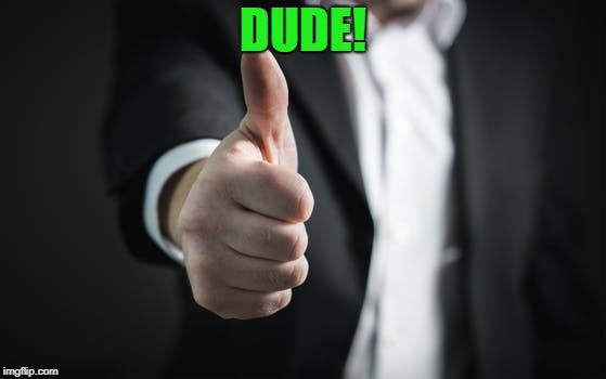 thumbs up | DUDE! | image tagged in thumbs up | made w/ Imgflip meme maker