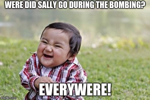 dark  joke | WERE DID SALLY GO DURING THE BOMBING? EVERYWHERE! | image tagged in memes,evil toddler | made w/ Imgflip meme maker