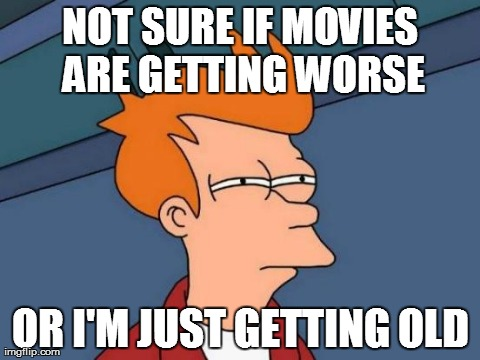 Futurama Fry | NOT SURE IF MOVIES ARE GETTING WORSE OR I'M JUST GETTING OLD | image tagged in memes,futurama fry,AdviceAnimals | made w/ Imgflip meme maker