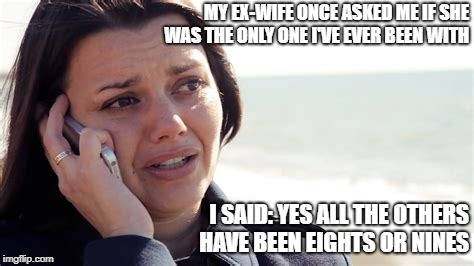 Truth | MY EX-WIFE ONCE ASKED ME IF SHE WAS THE ONLY ONE I'VE EVER BEEN WITH I SAID: YES ALL THE OTHERS HAVE BEEN EIGHTS OR NINES | image tagged in ex-wife,ex-girlfriend,wife,funny,relationships | made w/ Imgflip meme maker