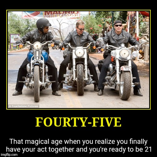 FOURTY-FIVE | That magical age when you realize you finally have your act together and you're ready to be 21 | image tagged in funny,demotivationals,Demotivational | made w/ Imgflip demotivational maker