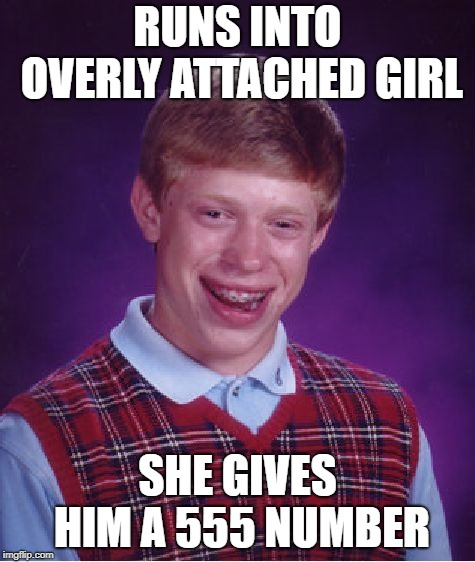 Bad Luck Brian Meme | RUNS INTO OVERLY ATTACHED GIRL SHE GIVES HIM A 555 NUMBER | image tagged in memes,bad luck brian | made w/ Imgflip meme maker