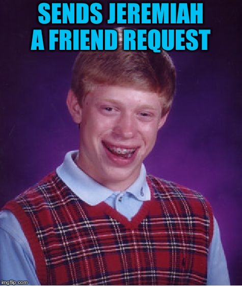 Bad Luck Brian Meme | SENDS JEREMIAH A FRIEND REQUEST | image tagged in memes,bad luck brian | made w/ Imgflip meme maker