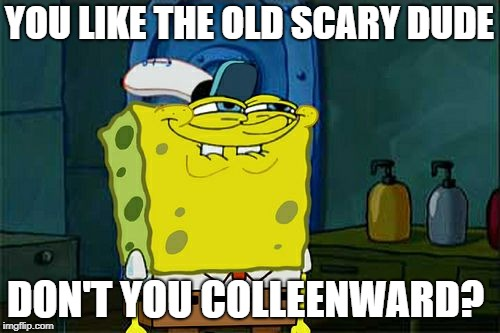 Dont You Squidward Meme | YOU LIKE THE OLD SCARY DUDE DON'T YOU COLLEENWARD? | image tagged in memes,dont you squidward | made w/ Imgflip meme maker