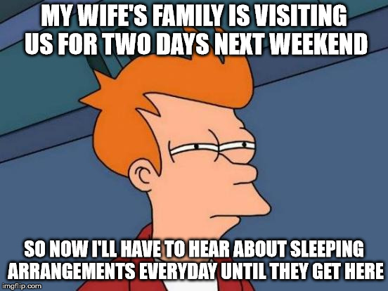 Just so she can change things at the last minute | MY WIFE'S FAMILY IS VISITING US FOR TWO DAYS NEXT WEEKEND SO NOW I'LL HAVE TO HEAR ABOUT SLEEPING ARRANGEMENTS EVERYDAY UNTIL THEY GET HERE | image tagged in memes,futurama fry,aint nobody got time for that | made w/ Imgflip meme maker