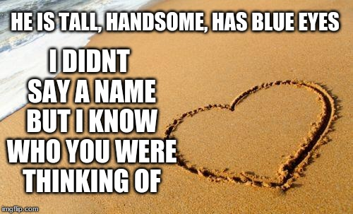 Beach Heart  | HE IS TALL, HANDSOME, HAS BLUE EYES I DIDNT SAY A NAME BUT I KNOW WHO YOU WERE THINKING OF | image tagged in beach heart | made w/ Imgflip meme maker