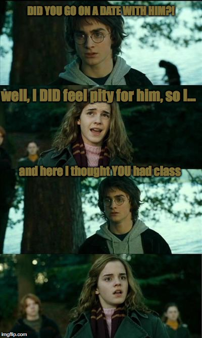 DID YOU GO ON A DATE WITH HIM?! well, I DID feel pity for him, so I... and here I thought YOU had class | image tagged in harry potter | made w/ Imgflip meme maker