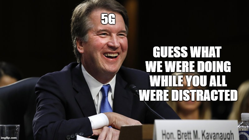Three guesses. You're going to need them all. | 5G GUESS WHAT WE WERE DOING WHILE YOU ALL WERE DISTRACTED | image tagged in brett kavanaugh,distraction,government corruption,5g,secrets,it's a conspiracy | made w/ Imgflip meme maker