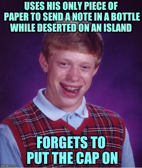 Bad Luck Brian Meme | USES HIS ONLY PIECE OF PAPER TO SEND A NOTE IN A BOTTLE WHILE DESERTED ON AN ISLAND FORGETS TO PUT THE CAP ON | image tagged in memes,bad luck brian | made w/ Imgflip meme maker
