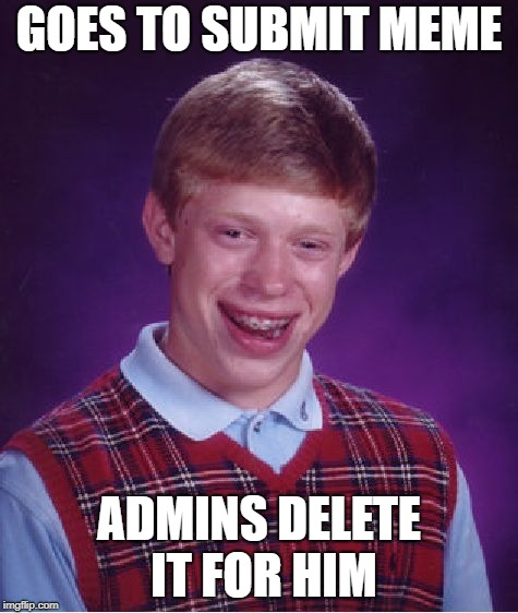 Bad Luck Brian Meme | GOES TO SUBMIT MEME ADMINS DELETE IT FOR HIM | image tagged in memes,bad luck brian | made w/ Imgflip meme maker