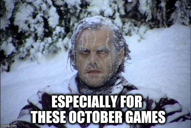 Brrrrr | ESPECIALLY FOR THESE OCTOBER GAMES | image tagged in brrrrr | made w/ Imgflip meme maker