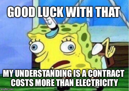 Mocking Spongebob Meme | GOOD LUCK WITH THAT MY UNDERSTANDING IS A CONTRACT COSTS MORE THAN ELECTRICITY | image tagged in memes,mocking spongebob | made w/ Imgflip meme maker