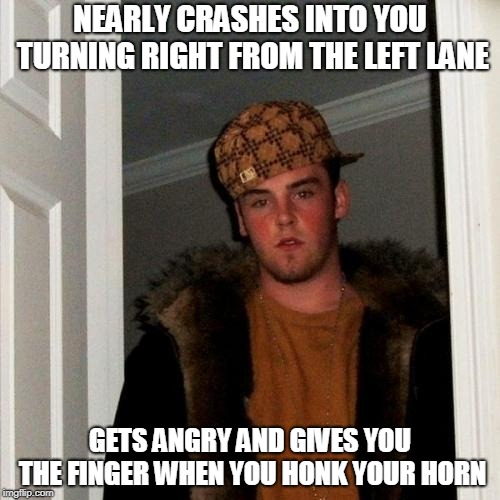 Scumbag Steve Meme | NEARLY CRASHES INTO YOU TURNING RIGHT FROM THE LEFT LANE GETS ANGRY AND GIVES YOU THE FINGER WHEN YOU HONK YOUR HORN | image tagged in memes,scumbag steve | made w/ Imgflip meme maker