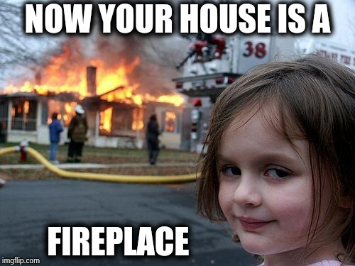 Disaster Girl Meme | NOW YOUR HOUSE IS A FIREPLACE | image tagged in memes,disaster girl | made w/ Imgflip meme maker