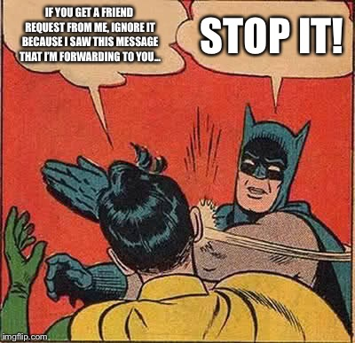 Facebook Friend Hoax | IF YOU GET A FRIEND REQUEST FROM ME, IGNORE IT BECAUSE I SAW THIS MESSAGE THAT I'M FORWARDING TO YOU... STOP IT! | image tagged in memes,batman slapping robin,facebook hoaxes,friend request | made w/ Imgflip meme maker