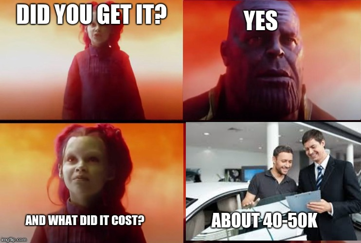 thanos what did it cost | DID YOU GET IT? YES AND WHAT DID IT COST? ABOUT 40-50K | image tagged in thanos what did it cost | made w/ Imgflip meme maker