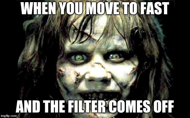 scariest horror movie words | WHEN YOU MOVE TO FAST AND THE FILTER COMES OFF | image tagged in scariest horror movie words | made w/ Imgflip meme maker