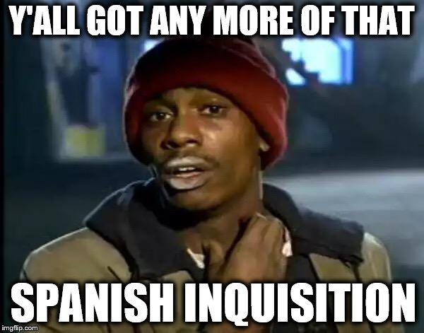 Y'all Got Any More Of That Meme | Y'ALL GOT ANY MORE OF THAT SPANISH INQUISITION | image tagged in memes,y'all got any more of that | made w/ Imgflip meme maker