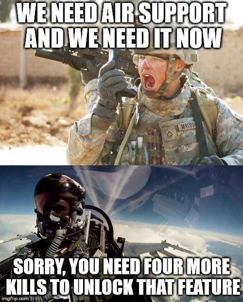 It's a good thing our military isn't run by video game makers. | WE NEED AIR SUPPORT AND WE NEED IT NOW SORRY, YOU NEED FOUR MORE KILLS TO UNLOCK THAT FEATURE | image tagged in soldier,fighter jet | made w/ Imgflip meme maker