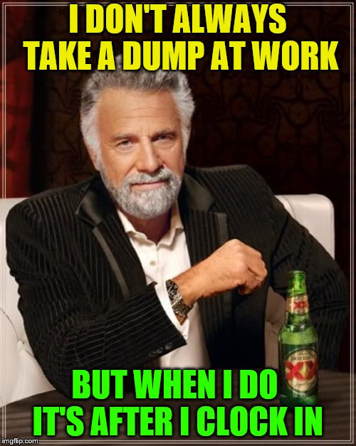 The Most Interesting Man In The World Meme | I DON'T ALWAYS TAKE A DUMP AT WORK BUT WHEN I DO IT'S AFTER I CLOCK IN | image tagged in memes,the most interesting man in the world | made w/ Imgflip meme maker