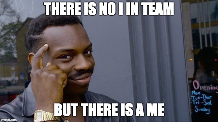 Roll Safe Think About It Meme | THERE IS NO I IN TEAM BUT THERE IS A ME | image tagged in memes,roll safe think about it | made w/ Imgflip meme maker