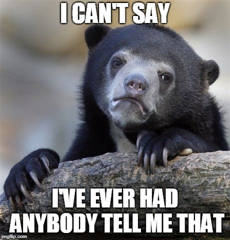 Confession Bear Meme | I CAN'T SAY I'VE EVER HAD ANYBODY TELL ME THAT | image tagged in memes,confession bear | made w/ Imgflip meme maker