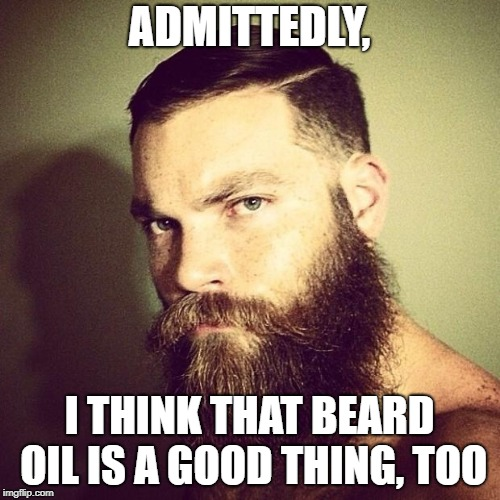Beard | ADMITTEDLY, I THINK THAT BEARD OIL IS A GOOD THING, TOO | image tagged in beard | made w/ Imgflip meme maker