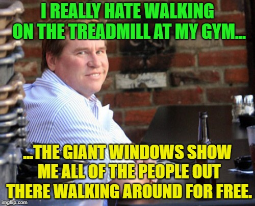 Working out...it's not working out for me. | I REALLY HATE WALKING ON THE TREADMILL AT MY GYM... ...THE GIANT WINDOWS SHOW ME ALL OF THE PEOPLE OUT THERE WALKING AROUND FOR FREE. | image tagged in memes,overweight,working out,treadmill,funny memes | made w/ Imgflip meme maker