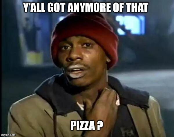 Y'all Got Any More Of That Meme | Y'ALL GOT ANYMORE OF THAT PIZZA ? | image tagged in memes,y'all got any more of that,dave chappelle,crack,pizza | made w/ Imgflip meme maker