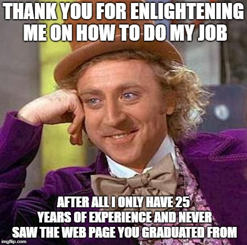 Creepy Condescending Wonka Meme | THANK YOU FOR ENLIGHTENING ME ON HOW TO DO MY JOB AFTER ALL I ONLY HAVE 25 YEARS OF EXPERIENCE AND NEVER SAW THE WEB PAGE YOU GRADUATED FROM | image tagged in memes,creepy condescending wonka | made w/ Imgflip meme maker