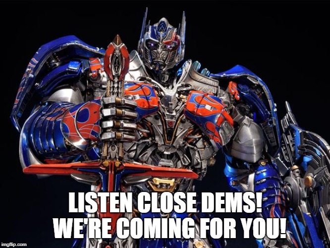 LISTEN CLOSE DEMS!  WE'RE COMING FOR YOU! | image tagged in transformers | made w/ Imgflip meme maker