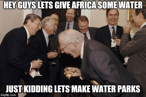 Laughing Men In Suits Meme | HEY GUYS LETS GIVE AFRICA SOME WATER JUST KIDDING LETS MAKE WATER PARKS | image tagged in memes,laughing men in suits | made w/ Imgflip meme maker