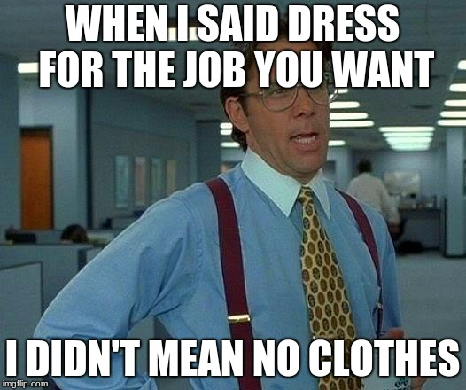 That Would Be Great Meme | WHEN I SAID DRESS FOR THE JOB YOU WANT I DIDN'T MEAN NO CLOTHES | image tagged in memes,that would be great | made w/ Imgflip meme maker