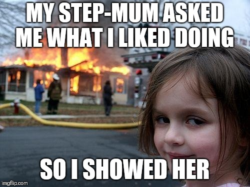 Disaster Girl Meme | MY STEP-MUM ASKED ME WHAT I LIKED DOING SO I SHOWED HER | image tagged in memes,disaster girl | made w/ Imgflip meme maker