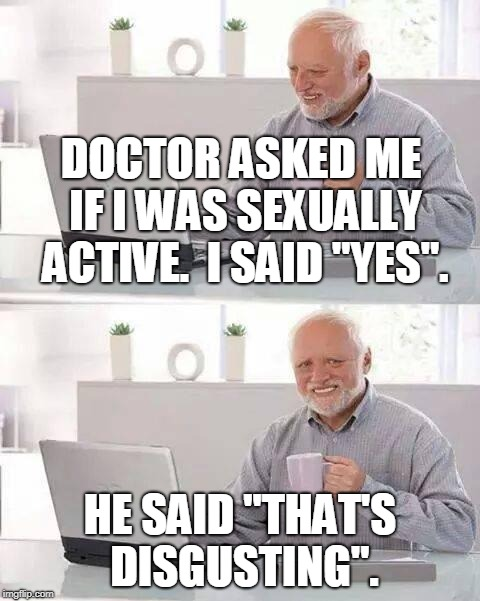 "Hide the Pain Harold Meme | DOCTOR ASKED ME IF I WAS SEXUALLY ACTIVE.  I SAID ""YES"". HE SAID ""THAT'S DISGUSTING"". 