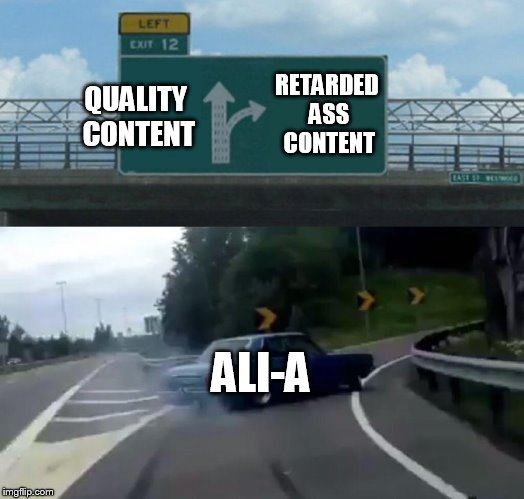 Left Exit 12 Off Ramp Meme | QUALITY CONTENT RETARDED ASS CONTENT ALI-A | image tagged in memes,left exit 12 off ramp | made w/ Imgflip meme maker