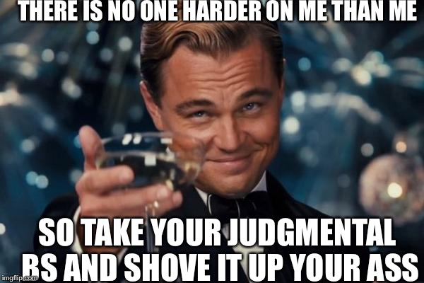 Is it Friday yet? | THERE IS NO ONE HARDER ON ME THAN ME SO TAKE YOUR JUDGMENTAL BS AND SHOVE IT UP YOUR ASS | image tagged in memes,leonardo dicaprio cheers,assholes | made w/ Imgflip meme maker
