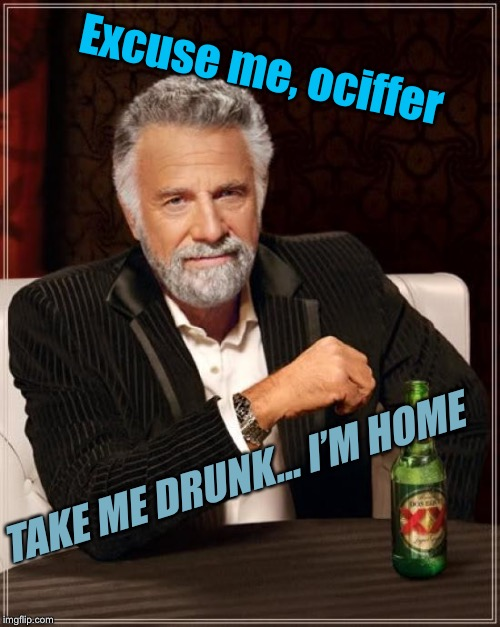 The Most Interesting Man In The World Meme | Excuse me, ociffer TAKE ME DRUNK... I'M HOME | image tagged in memes,the most interesting man in the world,funny,drunk | made w/ Imgflip meme maker