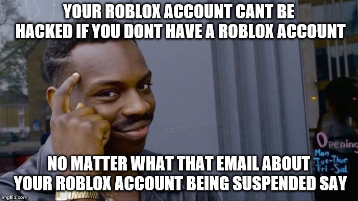Roll Safe Think About It Meme | YOUR ROBLOX ACCOUNT CANT BE HACKED IF YOU DONT HAVE A ROBLOX ACCOUNT NO MATTER WHAT THAT EMAIL ABOUT YOUR ROBLOX ACCOUNT BEING SUSPENDED SAY | image tagged in memes,roll safe think about it | made w/ Imgflip meme maker