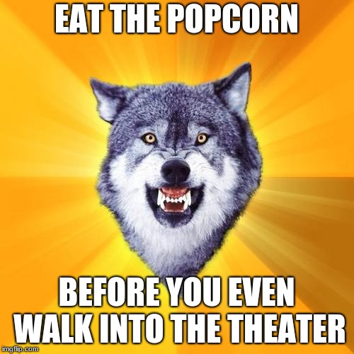 Courage Wolf | EAT THE POPCORN BEFORE YOU EVEN WALK INTO THE THEATER | image tagged in memes,courage wolf | made w/ Imgflip meme maker