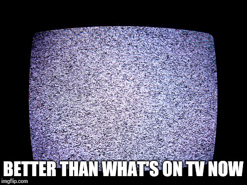 BETTER THAN WHAT'S ON TV NOW | made w/ Imgflip meme maker